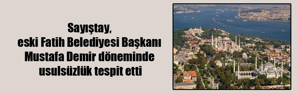 Sayıştay, eski Fatih Belediyesi Başkanı Mustafa Demir döneminde usulsüzlük tespit etti