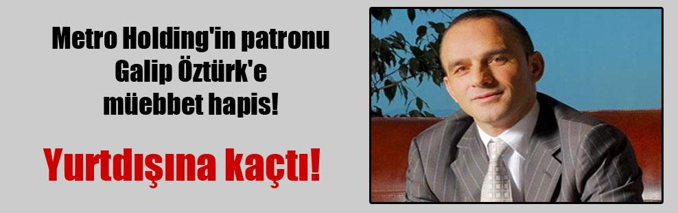 Metro Holding'in patronu Galip Öztürk'e müebbet hapis!