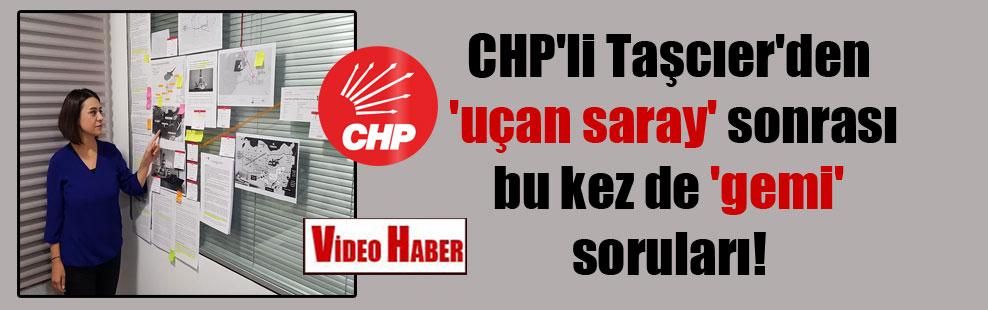CHP'li Taşcıer'den 'uçan saray' sonrası bu kez de 'gemi' soruları!