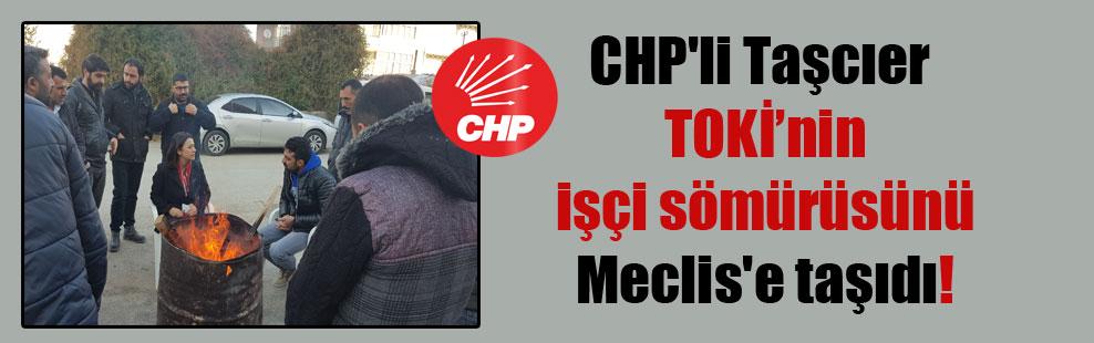 CHP'li Taşcıer TOKİ'nin işçi sömürüsünü Meclis'e taşıdı!