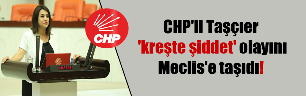 CHP'li Taşçıer 'kreşte şiddet' olayını Meclis'e taşıdı!