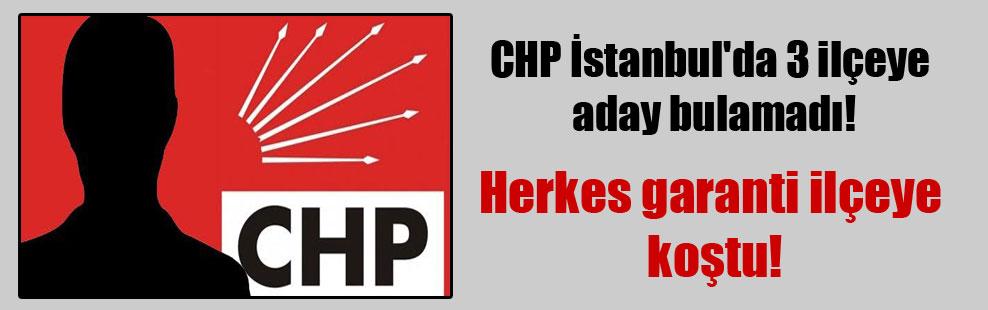 CHP İstanbul'da 3 ilçeye aday bulamadı!