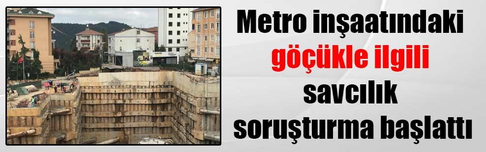 Metro inşaatındaki göçükle ilgili savcılık soruşturma başlattı