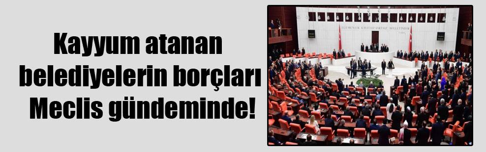 Kayyum atanan belediyelerin borçları Meclis gündeminde!
