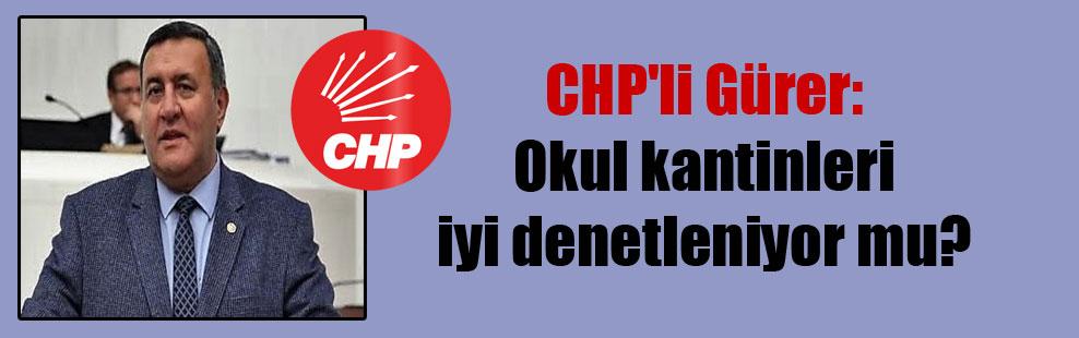 CHP'li Gürer: Okul kantinleri iyi denetleniyor mu?