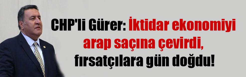 CHP'li Gürer: İktidar ekonomiyi arap saçına çevirdi, fırsatçılara gün doğdu!