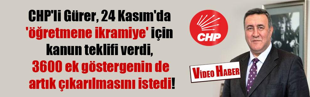 CHP'li Gürer, 24 Kasım'da 'öğretmene ikramiye' için kanun teklifi verdi, 3600 ek göstergenin de artık çıkarılmasını istedi!