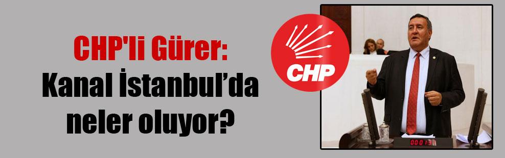 CHP'li Gürer: Kanal İstanbul'da neler oluyor?