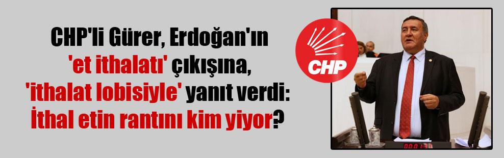 CHP'li Gürer, Erdoğan'ın 'et ithalatı' çıkışına, 'ithalat lobisiyle' yanıt verdi: İthal etin rantını kim yiyor?