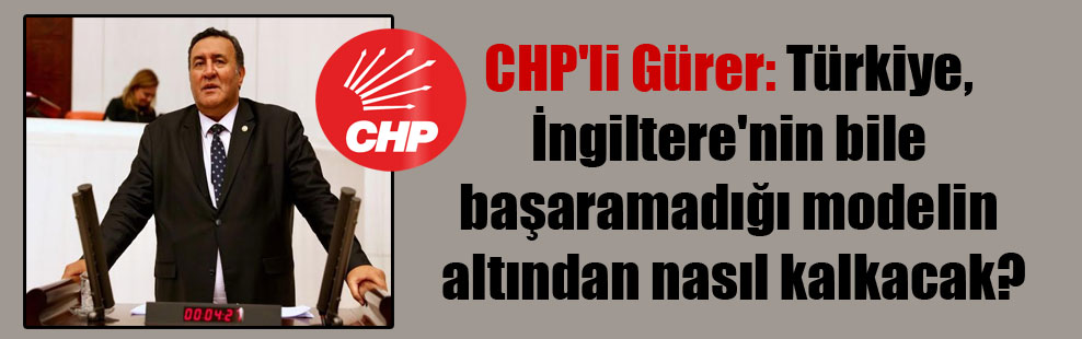 CHP'li Gürer: Türkiye, İngiltere'nin bile başaramadığı modelin altından nasıl kalkacak?