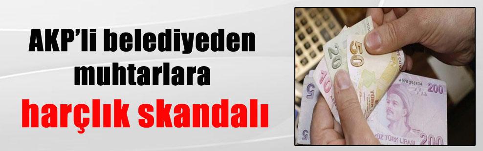 AKP'li belediyeden muhtarlara harçlık skandalı