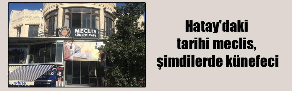 Hatay'daki tarihi meclis, şimdilerde künefeci!