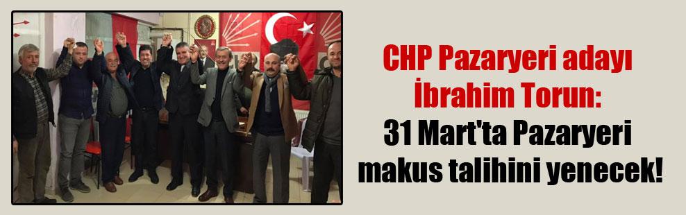 CHP Pazaryeri adayı İbrahim Torun: 31 Mart'ta Pazaryeri makus talihini yenecek!