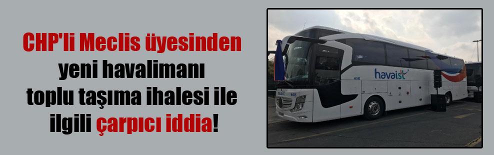 CHP'li Meclis üyesinden yeni havalimanı toplu taşıma ihalesi ile ilgili çarpıcı iddia!