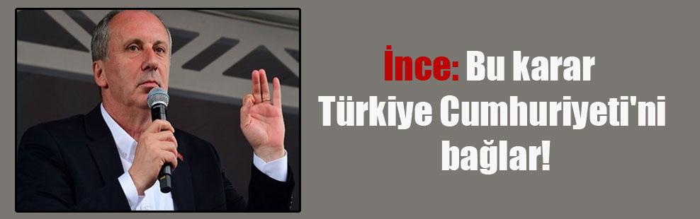 İnce: Bu karar Türkiye Cumhuriyeti'ni bağlar!