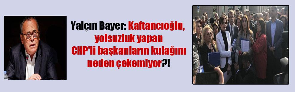 Yalçın Bayer: Kaftancıoğlu, yolsuzluk yapan CHP'li başkanların kulağını neden çekemiyor?!