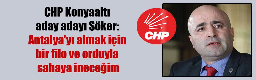 CHP Konyaaltı aday adayı Söker: Antalya'yı almak için bir filo ve orduyla sahaya ineceğim