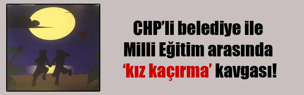 CHP'li belediye ile Milli Eğitim arasında 'kız kaçırma' kavgası!