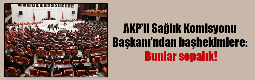 AKP'li Sağlık Komisyonu Başkanı'ndan başhekimlere: Bunlar sopalık!