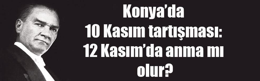 Konya'da 10 Kasım tartışması: 12 Kasım'da anma mı olur?