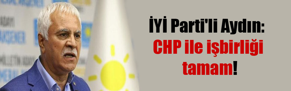 İYİ Parti'li Aydın: CHP ile işbirliği tamam!