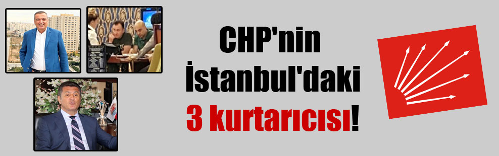 CHP'nin İstanbul'daki 3 kurtarıcısı !