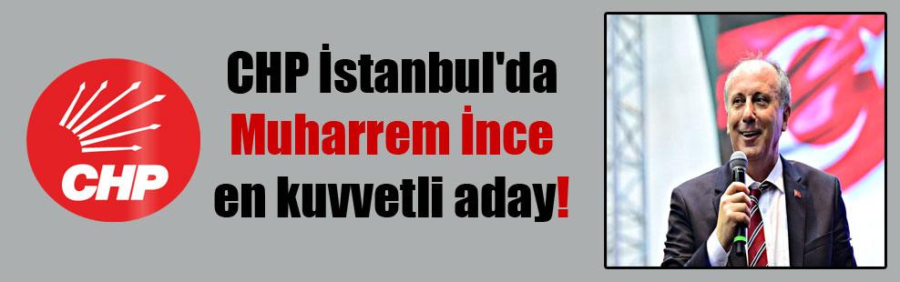 CHP İstanbul'da Muharrem İnce en kuvvetli aday!