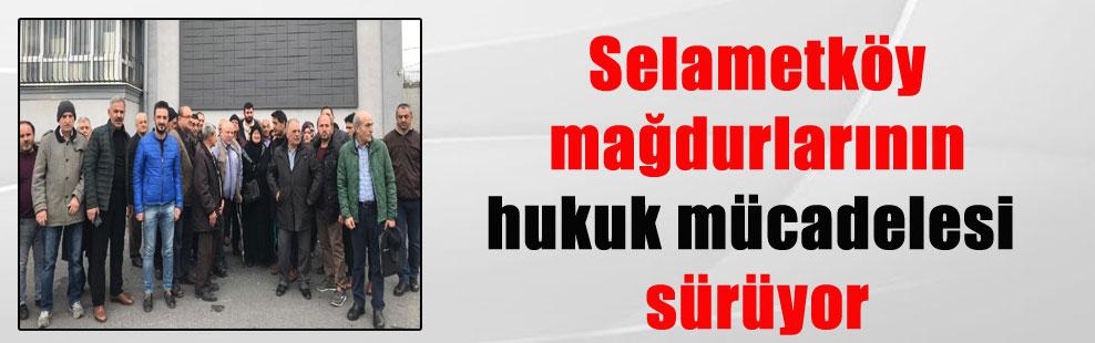Selametköy mağdurlarının hukuk mücadelesi sürüyor