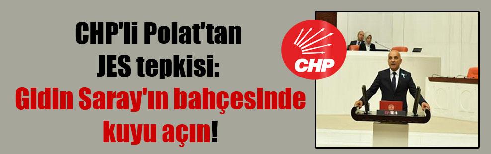 CHP'li Polat'tan JES tepkisi: Gidin Saray'ın bahçesinde kuyu açın!