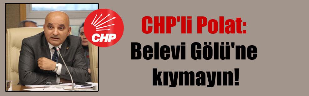 CHP'li Polat: Belevi Gölü'ne kıymayın!