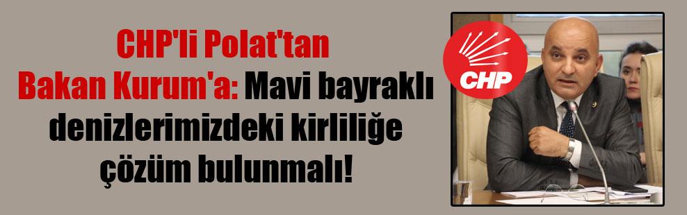 CHP'li Polat'tan Bakan Kurum'a: Mavi bayraklı denizlerimizdeki kirliliğe çözüm bulunmalı!