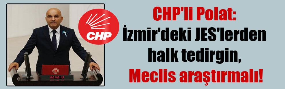 CHP'li Polat: İzmir'deki JES'lerden halk tedirgin, Meclis araştırmalı!
