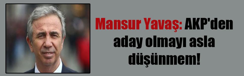 Mansur Yavaş: AKP'den aday olmayı asla düşünmem!