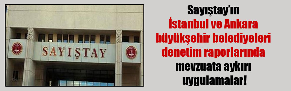 Sayıştay'ın İstanbul ve Ankara büyükşehir belediyeleri denetim raporlarında mevzuata aykırı uygulamalar!