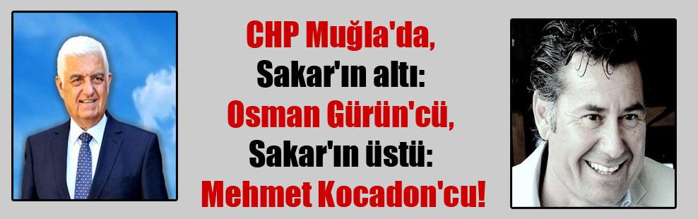 CHP Muğla'da, Sakar'ın altı: Osman Gürün'cü, Sakar'ın üstü: Mehmet Kocadon'cu!