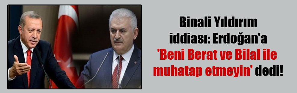 Binali Yıldırım iddiası: Erdoğan'a 'Beni Berat ve Bilal ile muhatap etmeyin' dedi!