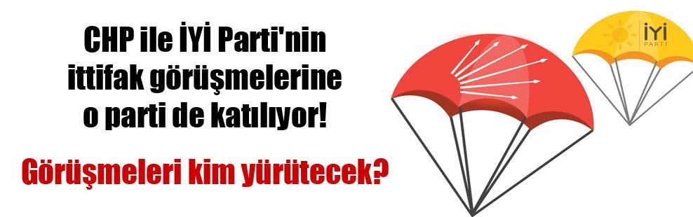 CHP ile İYİ Parti'nin ittifak görüşmelerine o parti de katılıyor!