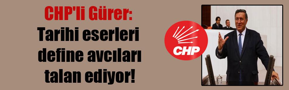 CHP'li Gürer: Tarihi eserleri define avcıları talan ediyor!