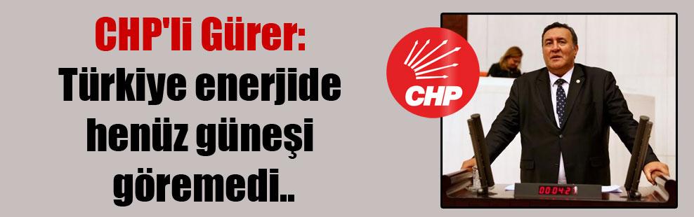 CHP'li Gürer: Türkiye enerjide henüz güneşi göremedi..