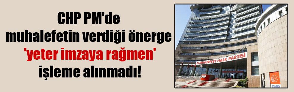 CHP PM'de muhalefetin verdiği önerge 'yeter imzaya rağmen' işleme alınmadı!