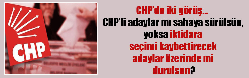 CHP'de iki görüş…  CHP'li adaylar mı sahaya sürülsün, yoksa iktidara seçimi kaybettirecek adaylar üzerinde mi durulsun?