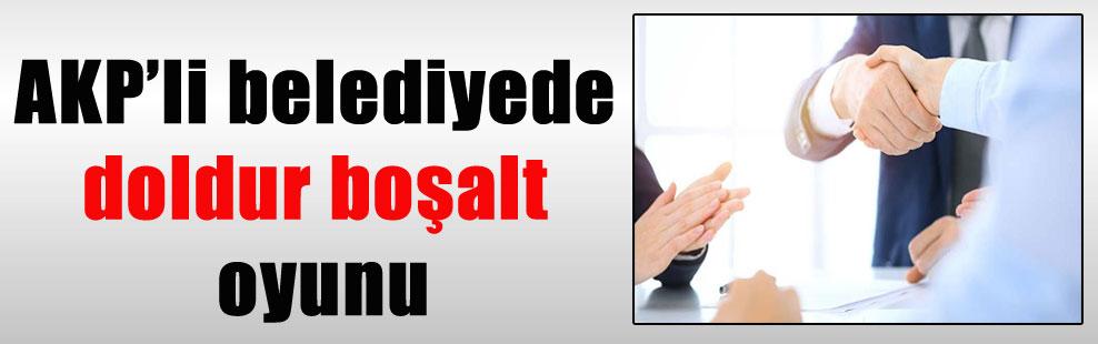 AKP'li belediyede doldur boşalt oyunu