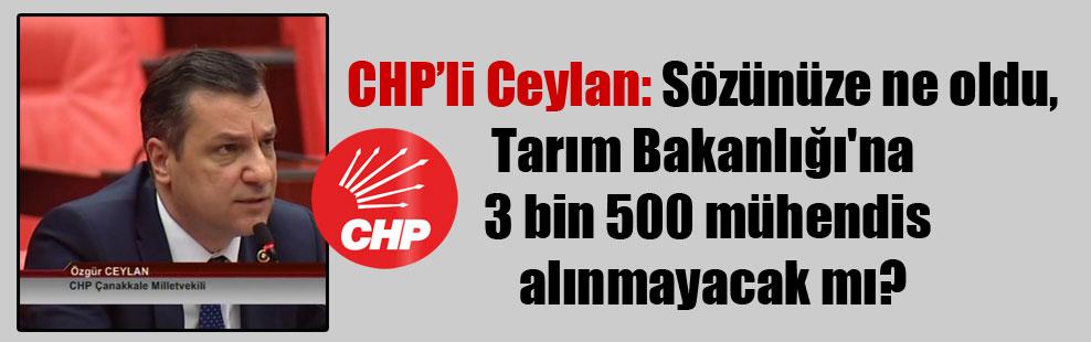 CHP'li Ceylan: Sözünüze ne oldu, Tarım Bakanlığı'na 3 biin 500 mühendis alınmayacak mı?