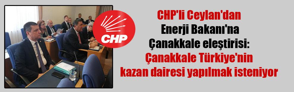 CHP'li Ceylan'dan Enerji Bakanı'na Çanakkale eleştirisi: Çanakkale Türkiye'nin kazan dairesi yapılmak isteniyor