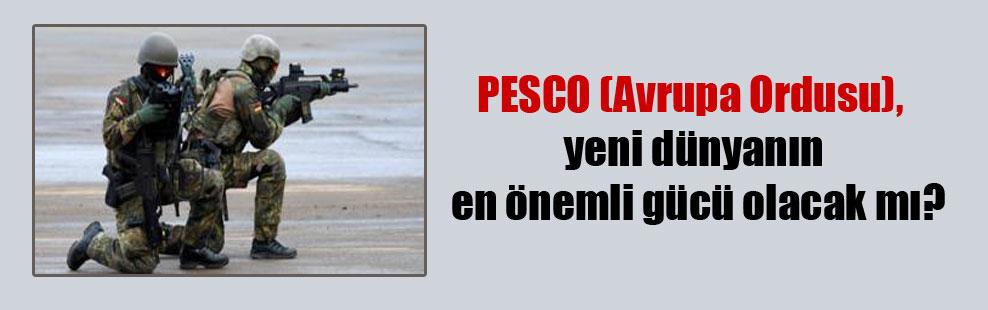 PESCO (Avrupa Ordusu), yeni dünyanın en önemli gücü olacak mı?