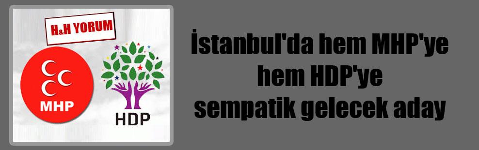 İstanbul'da hem MHP'ye hem HDP'ye sempatik gelecek aday