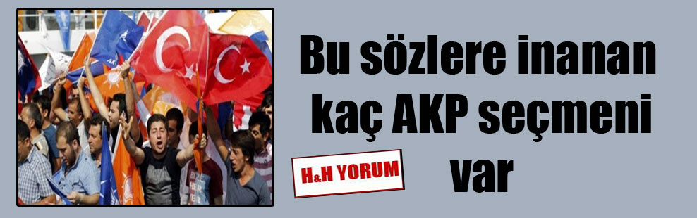Bu sözlere inanan kaç AKP seçmeni var