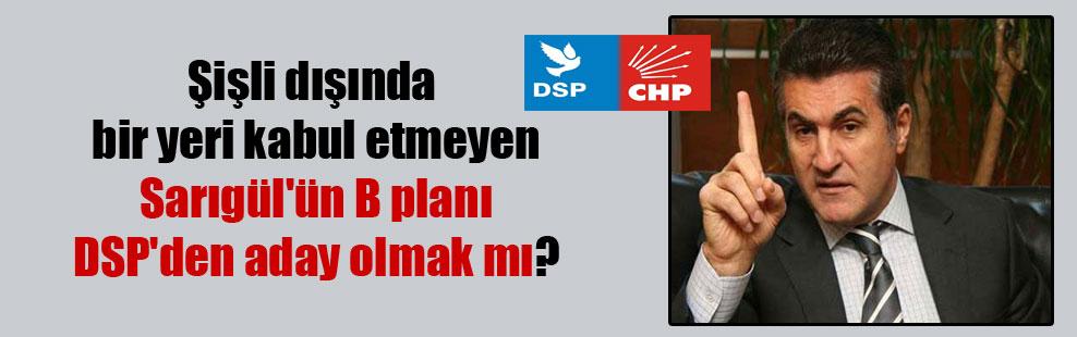 Şişli dışında bir yeri kabul etmeyen Sarıgül'ün B planı DSP'den aday olmak mı?