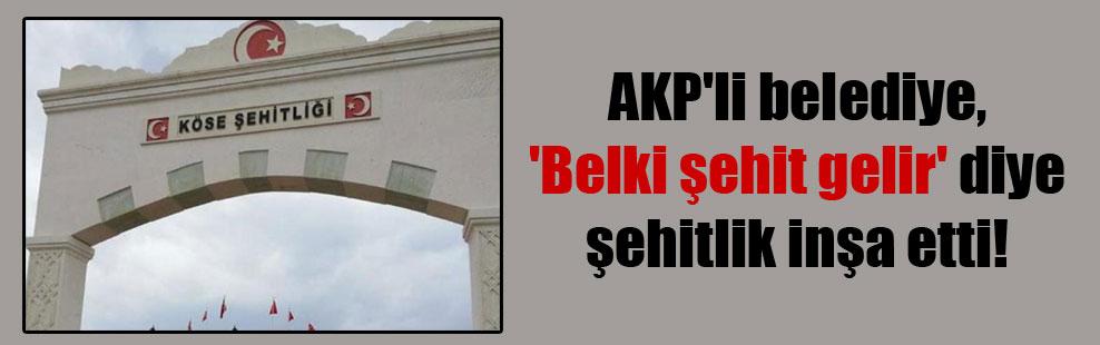 AKP'li belediye, 'Belki şehit gelir' diye şehitlik inşa etti!