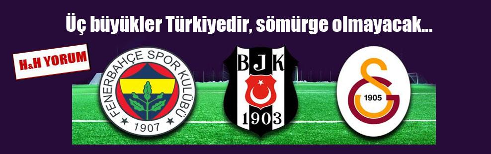 Üç büyükler Türkiyedir, sömürge olmayacak…